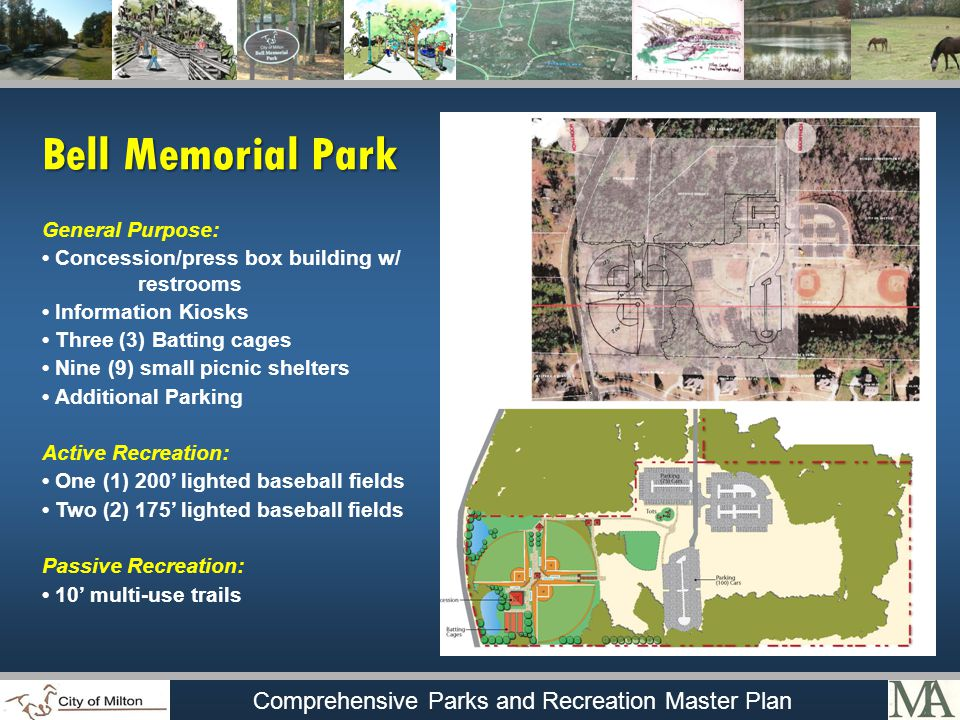 Comprehensive Parks and Recreation Master Plan General Purpose: Concession/press box building w/ restrooms Information Kiosks Three (3) Batting cages Nine (9) small picnic shelters Additional Parking Active Recreation: One (1) 200 lighted baseball fields Two (2) 175 lighted baseball fields Passive Recreation: 10 multi-use trails Bell Memorial Park