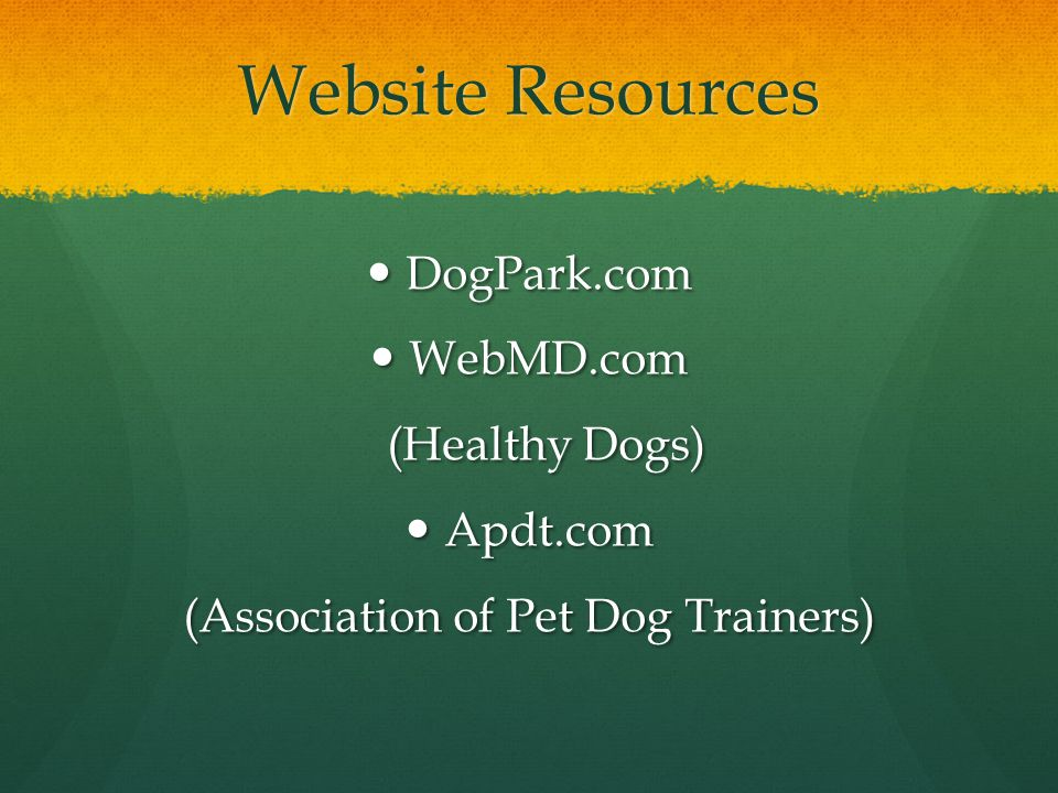 Website Resources DogPark.com DogPark.com WebMD.com WebMD.com (Healthy Dogs) (Healthy Dogs) Apdt.com Apdt.com (Association of Pet Dog Trainers)