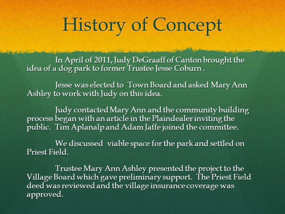 History of Concept In April of 2011, Judy DeGraaff of Canton brought the idea of a dog park to former Trustee Jesse Coburn.