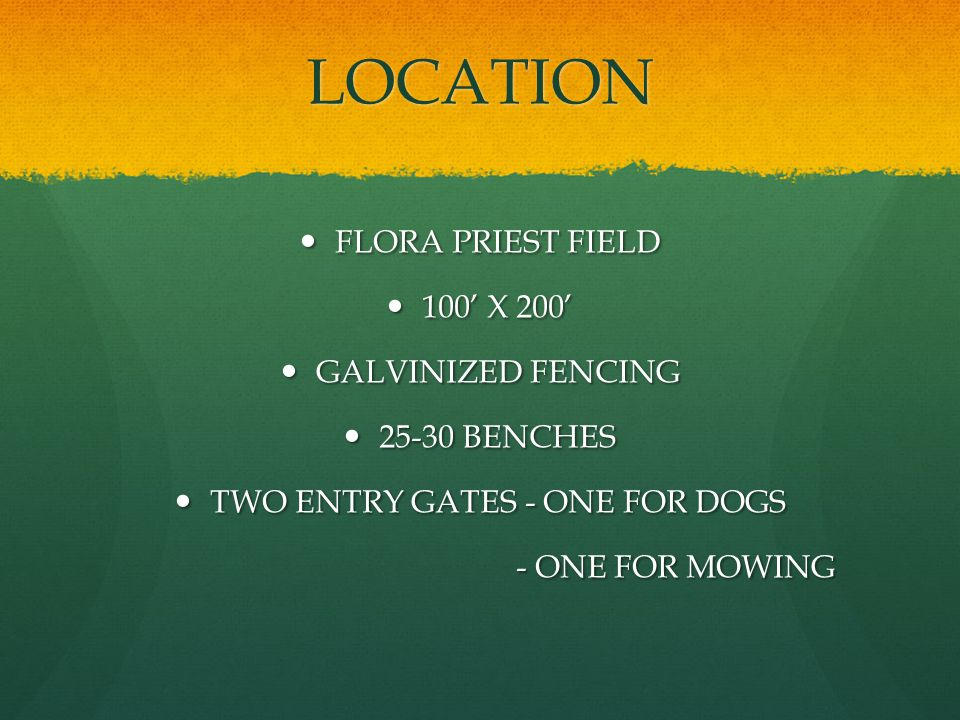 LOCATION FLORA PRIEST FIELD FLORA PRIEST FIELD 100 X X 200 GALVINIZED FENCING GALVINIZED FENCING BENCHES BENCHES TWO ENTRY GATES - ONE FOR DOGS TWO ENTRY GATES - ONE FOR DOGS - ONE FOR MOWING - ONE FOR MOWING