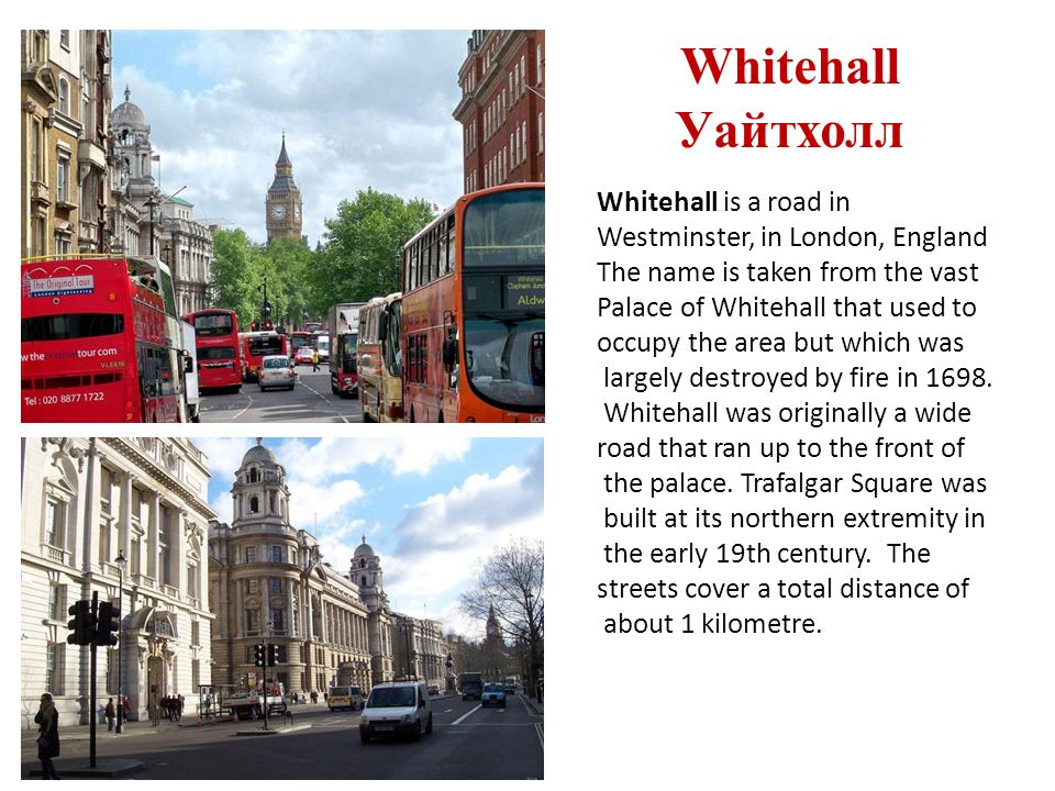 Whitehall Уайтхолл Whitehall is a road in Westminster, in London, England The name is taken from the vast Palace of Whitehall that used to occupy the area but which was largely destroyed by fire in 1698.