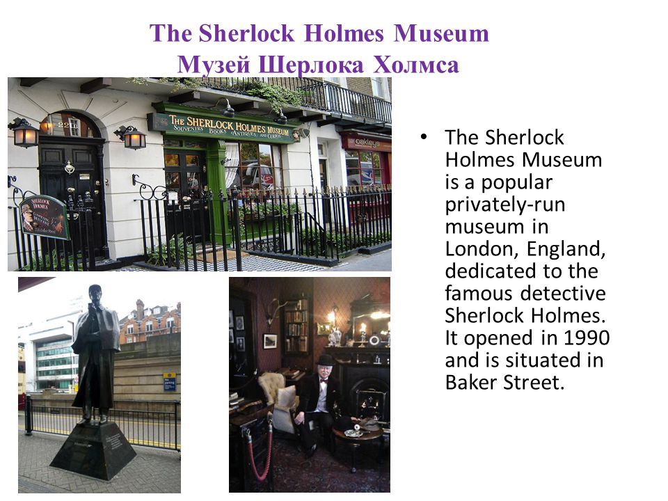 The Sherlock Holmes Museum Музей Шерлока Холмса The Sherlock Holmes Museum is a popular privately-run museum in London, England, dedicated to the famous detective Sherlock Holmes.