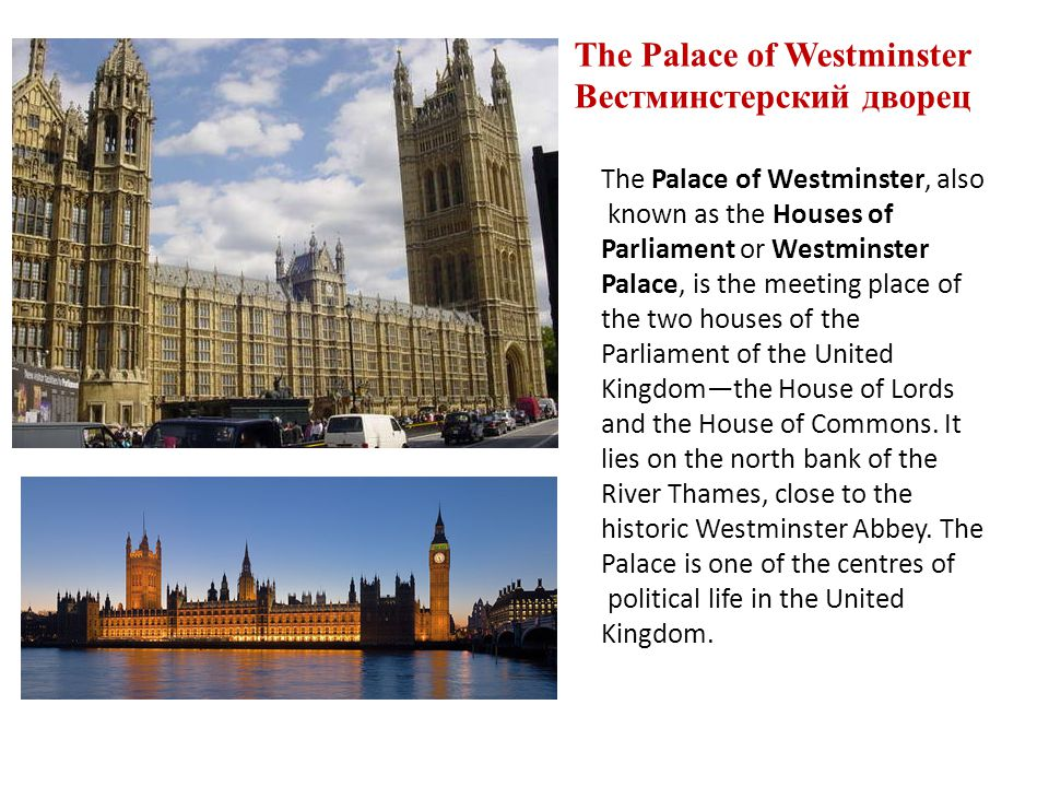 The Palace of Westminster Вестминстерский дворец The Palace of Westminster, also known as the Houses of Parliament or Westminster Palace, is the meeting place of the two houses of the Parliament of the United Kingdomthe House of Lords and the House of Commons.