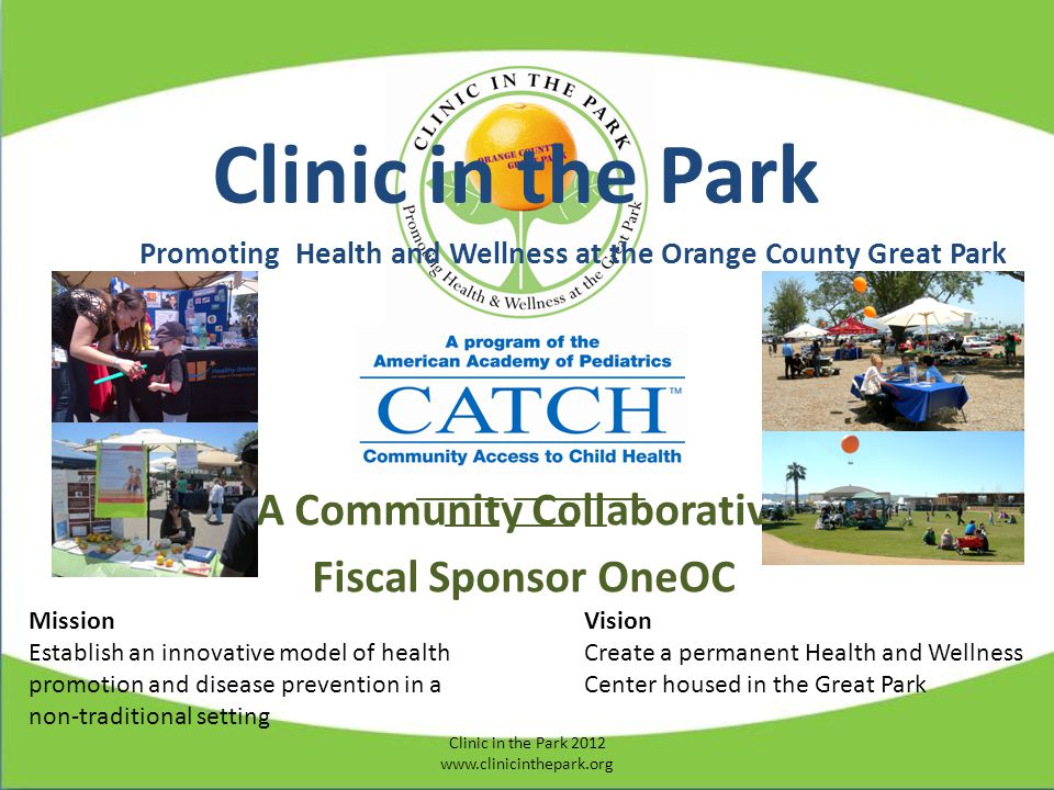 Clinic in the Park Promoting Health and Wellness at the Orange County Great Park ________ ____________ _____ ______ __ A Community Collaborative Fiscal Sponsor OneOC Mission Establish an innovative model of health promotion and disease prevention in a non-traditional setting Vision Create a permanent Health and Wellness Center housed in the Great Park Clinic in the Park 2012 www.clinicinthepark.org