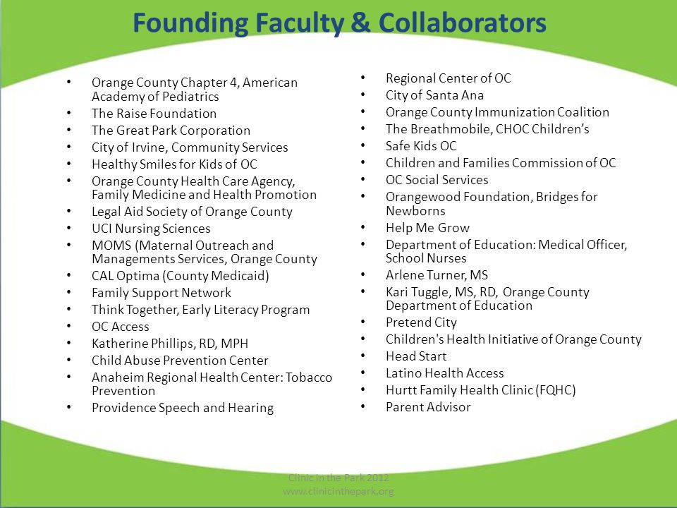 Founding Faculty & Collaborators Orange County Chapter 4, American Academy of Pediatrics The Raise Foundation The Great Park Corporation City of Irvine, Community Services Healthy Smiles for Kids of OC Orange County Health Care Agency, Family Medicine and Health Promotion Legal Aid Society of Orange County UCI Nursing Sciences MOMS (Maternal Outreach and Managements Services, Orange County CAL Optima (County Medicaid) Family Support Network Think Together, Early Literacy Program OC Access Katherine Phillips, RD, MPH Child Abuse Prevention Center Anaheim Regional Health Center: Tobacco Prevention Providence Speech and Hearing Regional Center of OC City of Santa Ana Orange County Immunization Coalition The Breathmobile, CHOC Childrens Safe Kids OC Children and Families Commission of OC OC Social Services Orangewood Foundation, Bridges for Newborns Help Me Grow Department of Education: Medical Officer, School Nurses Arlene Turner, MS Kari Tuggle, MS, RD, Orange County Department of Education Pretend City Children s Health Initiative of Orange County Head Start Latino Health Access Hurtt Family Health Clinic (FQHC) Parent Advisor Clinic in the Park 2012 www.clinicinthepark.org