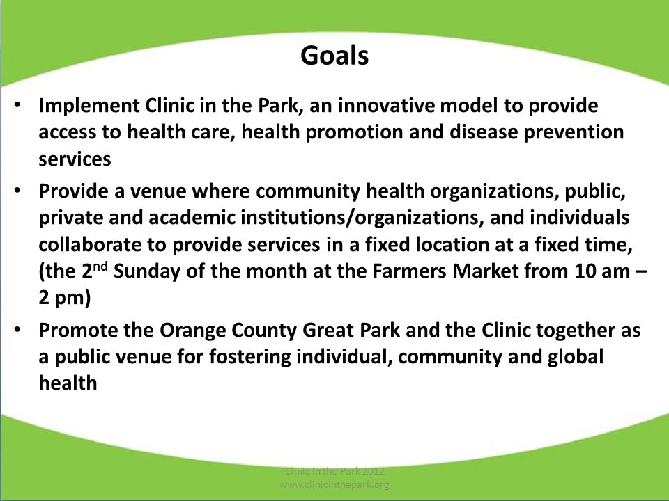 Goals Implement Clinic in the Park, an innovative model to provide access to health care, health promotion and disease prevention services Provide a venue where community health organizations, public, private and academic institutions/organizations, and individuals collaborate to provide services in a fixed location at a fixed time, (the 2 nd Sunday of the month at the Farmers Market from 10 am – 2 pm) Promote the Orange County Great Park and the Clinic together as a public venue for fostering individual, community and global health Clinic in the Park 2012 www.clinicinthepark.org