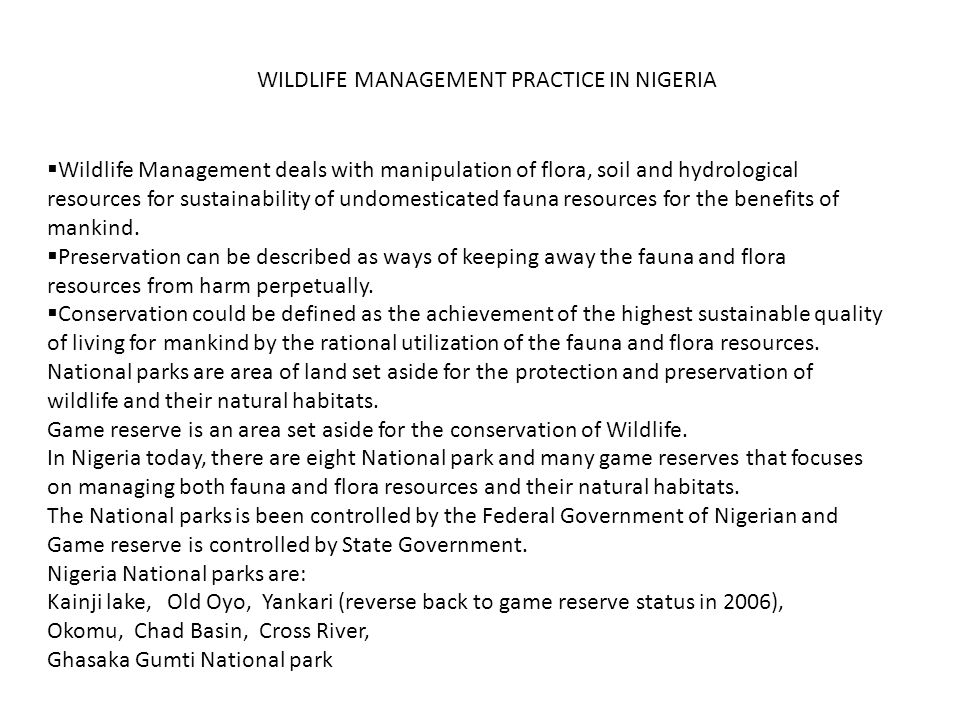 WILDLIFE MANAGEMENT PRACTICE IN NIGERIA Wildlife Management deals with manipulation of flora, soil and hydrological resources for sustainability of undomesticated fauna resources for the benefits of mankind.