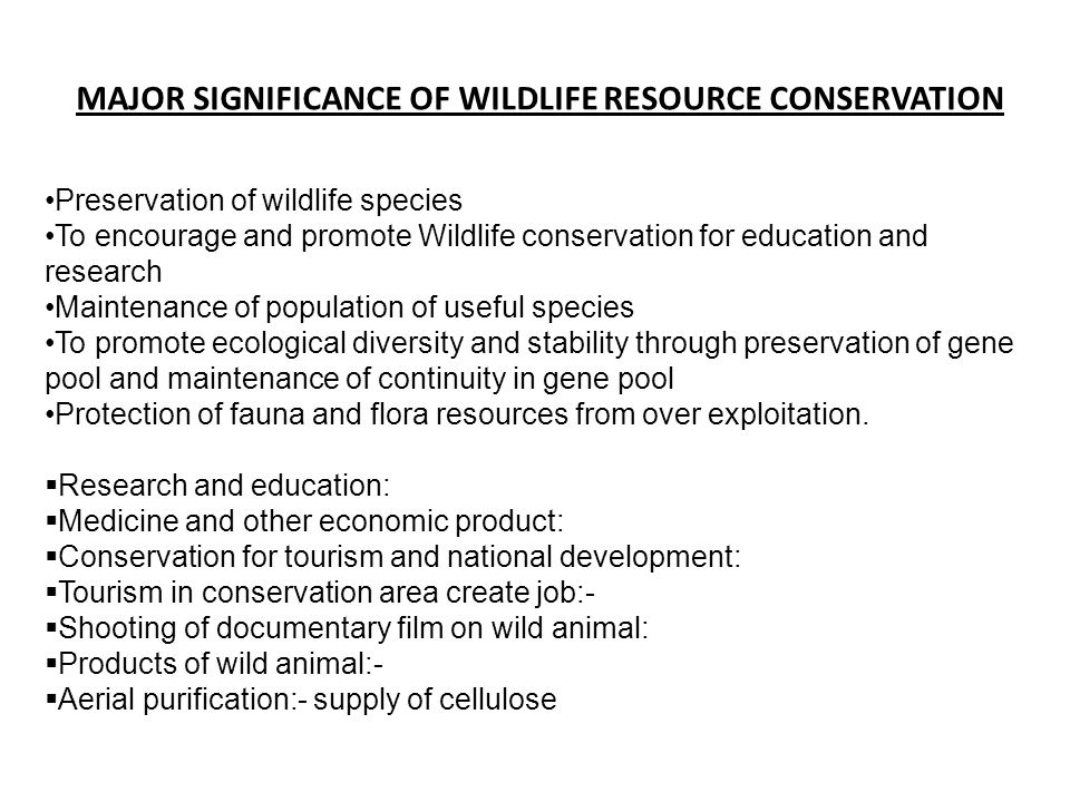 MAJOR SIGNIFICANCE OF WILDLIFE RESOURCE CONSERVATION Preservation of wildlife species To encourage and promote Wildlife conservation for education and research Maintenance of population of useful species To promote ecological diversity and stability through preservation of gene pool and maintenance of continuity in gene pool Protection of fauna and flora resources from over exploitation.