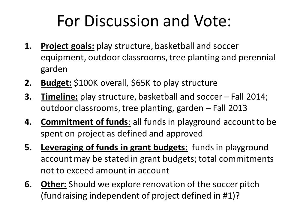 For Discussion and Vote: 1.Project goals: play structure, basketball and soccer equipment, outdoor classrooms, tree planting and perennial garden 2.Budget: $100K overall, $65K to play structure 3.Timeline: play structure, basketball and soccer – Fall 2014; outdoor classrooms, tree planting, garden – Fall Commitment of funds: all funds in playground account to be spent on project as defined and approved 5.Leveraging of funds in grant budgets: funds in playground account may be stated in grant budgets; total commitments not to exceed amount in account 6.Other: Should we explore renovation of the soccer pitch (fundraising independent of project defined in #1)