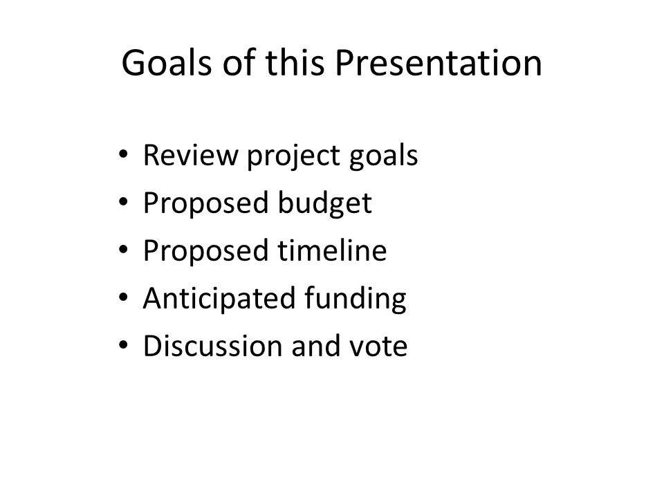 Goals of this Presentation Review project goals Proposed budget Proposed timeline Anticipated funding Discussion and vote