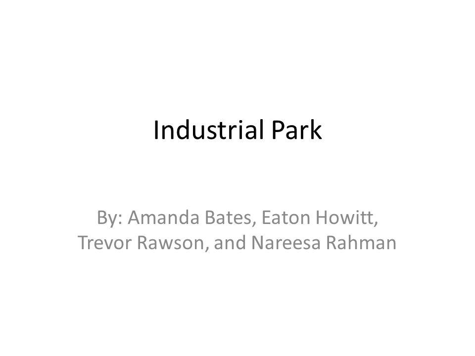Industrial Park By: Amanda Bates, Eaton Howitt, Trevor Rawson, and Nareesa Rahman