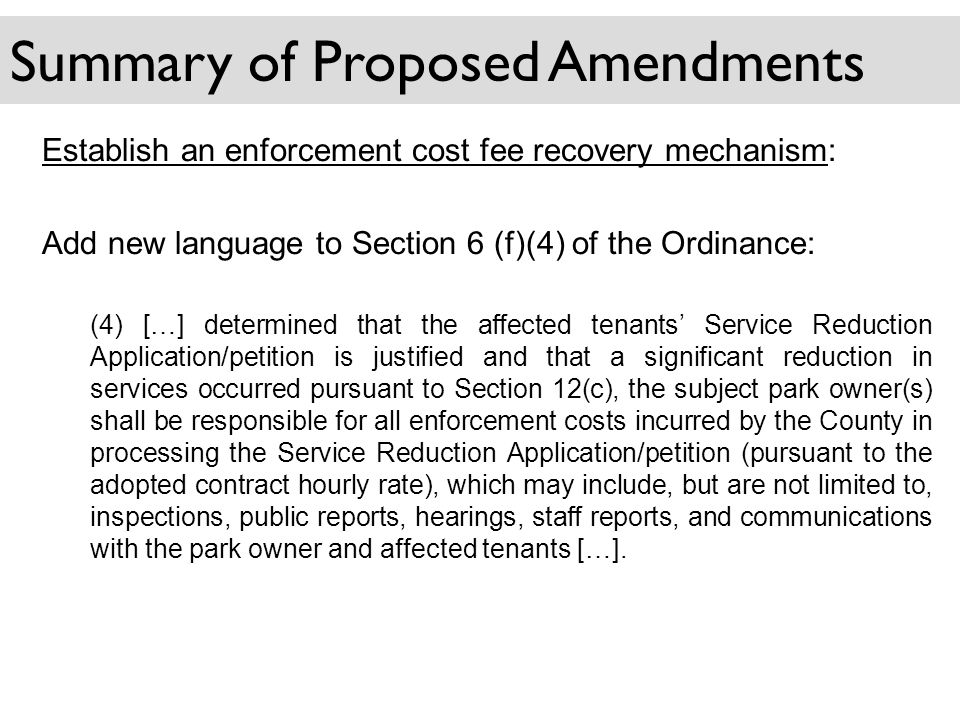 Summary of Proposed Amendments Establish an enforcement cost fee recovery mechanism: Add new language to Section 6 (f)(4) of the Ordinance: (4) […] determined that the affected tenants Service Reduction Application/petition is justified and that a significant reduction in services occurred pursuant to Section 12(c), the subject park owner(s) shall be responsible for all enforcement costs incurred by the County in processing the Service Reduction Application/petition (pursuant to the adopted contract hourly rate), which may include, but are not limited to, inspections, public reports, hearings, staff reports, and communications with the park owner and affected tenants […].