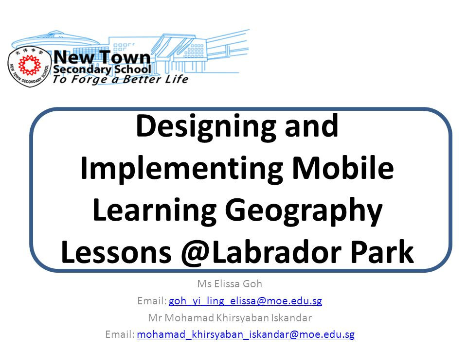Designing and Implementing Mobile Learning Geography Lessons @Labrador Park Ms Elissa Goh Email: goh_yi_ling_elissa@moe.edu.sggoh_yi_ling_elissa@moe.e