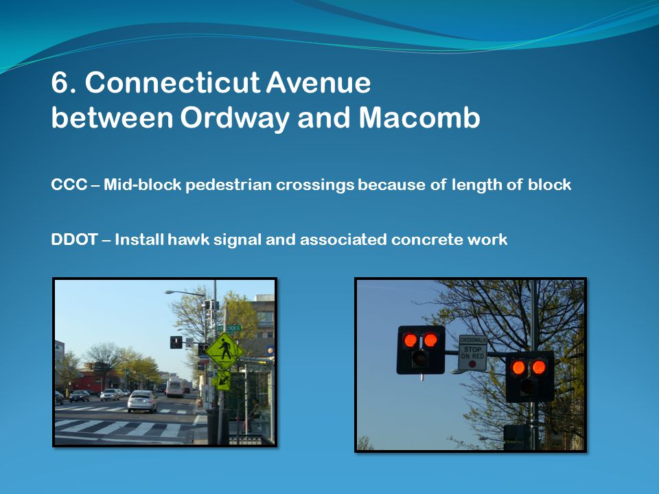 6. Connecticut Avenue between Ordway and Macomb CCC – Mid-block pedestrian crossings because of length of block DDOT – Install hawk signal and associa