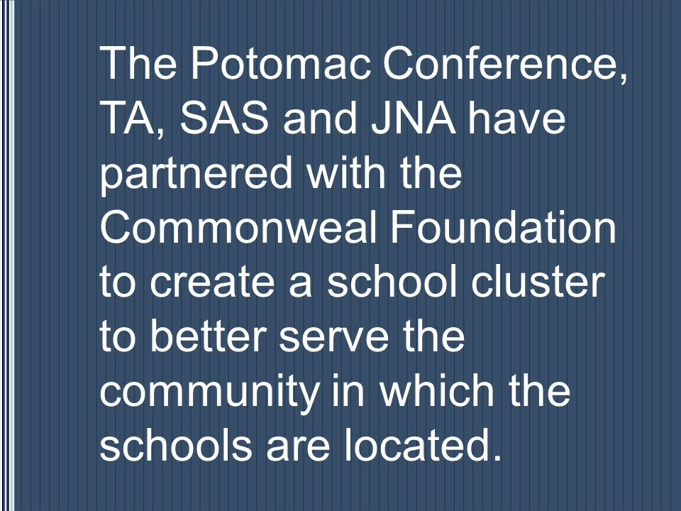The Potomac Conference, TA, SAS and JNA have partnered with the Commonweal Foundation to create a school cluster to better serve the community in which the schools are located.