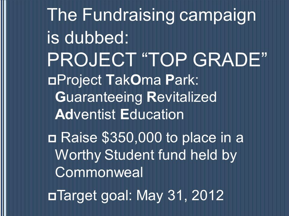 The Fundraising campaign is dubbed: PROJECT TOP GRADE Project TakOma Park: Guaranteeing Revitalized Adventist Education Raise $350,000 to place in a Worthy Student fund held by Commonweal Target goal: May 31, 2012