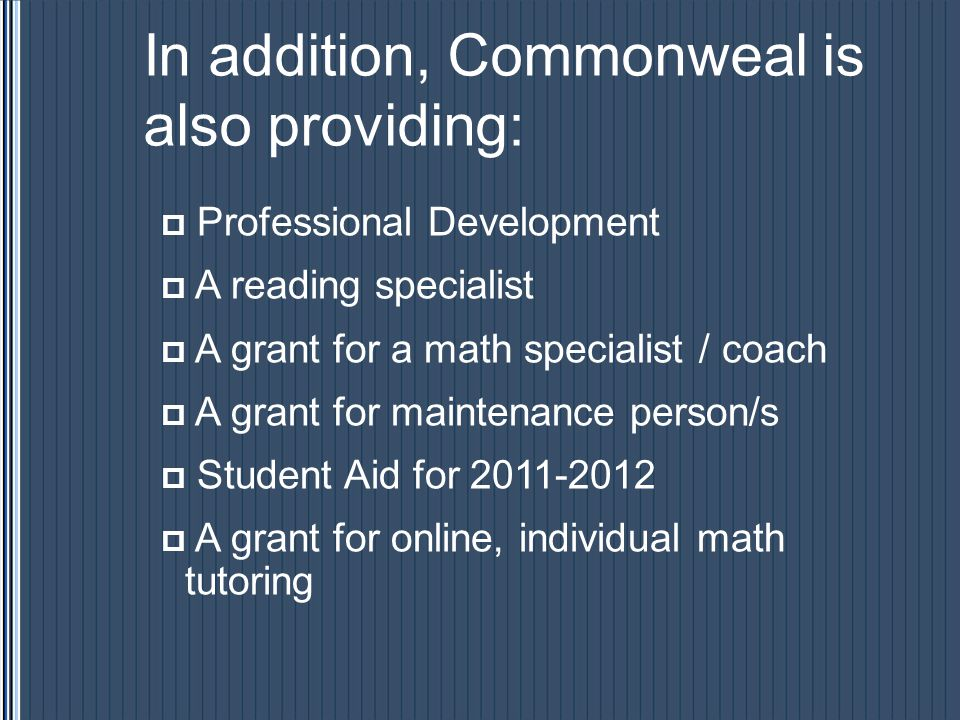 In addition, Commonweal is also providing: Professional Development A reading specialist A grant for a math specialist / coach A grant for maintenance person/s Student Aid for 2011-2012 A grant for online, individual math tutoring