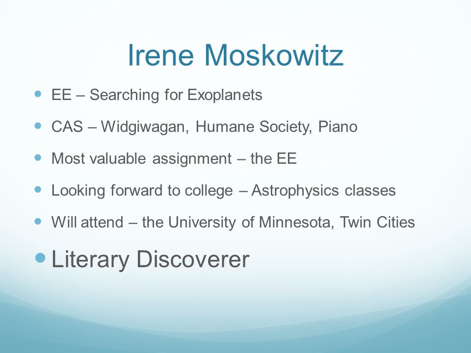 Irene Moskowitz EE – Searching for Exoplanets CAS – Widgiwagan, Humane Society, Piano Most valuable assignment – the EE Looking forward to college – A