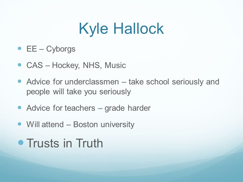 Kyle Hallock EE – Cyborgs CAS – Hockey, NHS, Music Advice for underclassmen – take school seriously and people will take you seriously Advice for teac