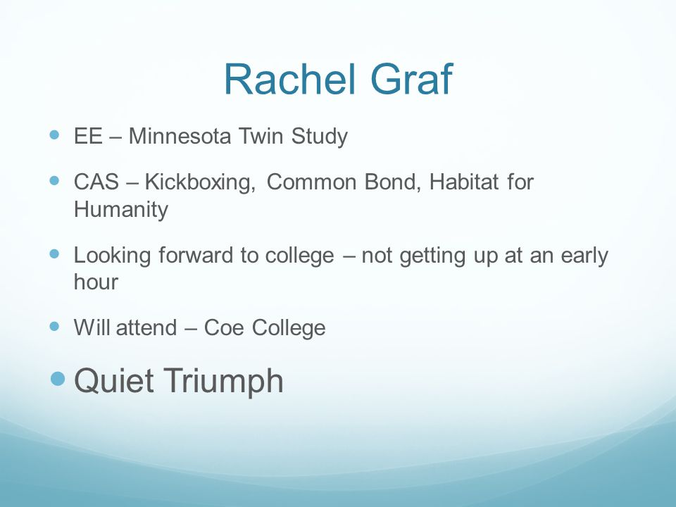 Rachel Graf EE – Minnesota Twin Study CAS – Kickboxing, Common Bond, Habitat for Humanity Looking forward to college – not getting up at an early hour