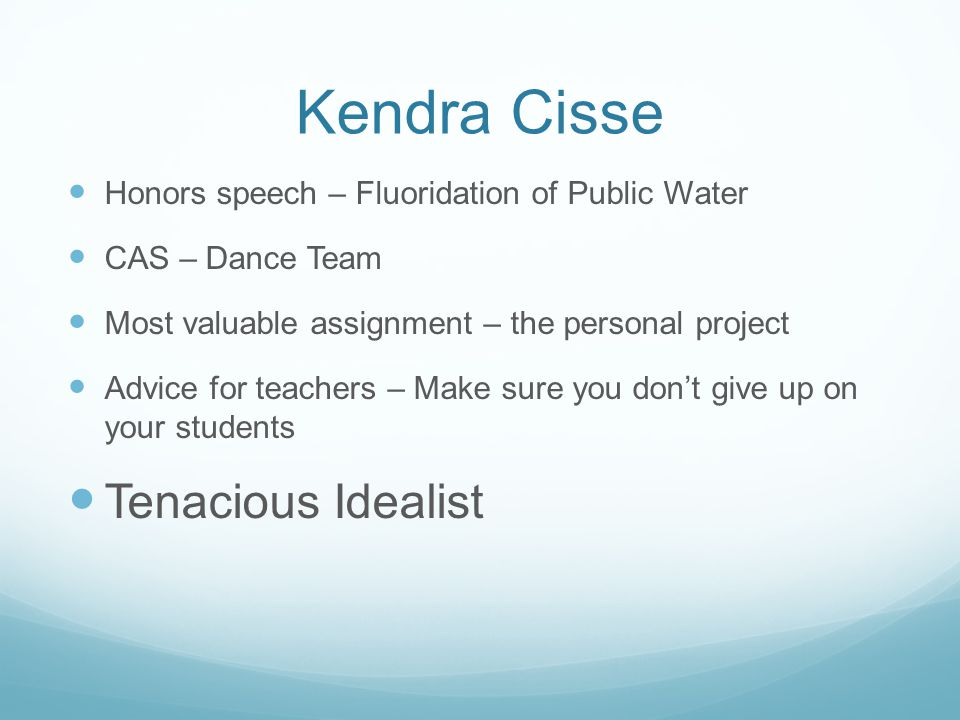 Kendra Cisse Honors speech – Fluoridation of Public Water CAS – Dance Team Most valuable assignment – the personal project Advice for teachers – Make