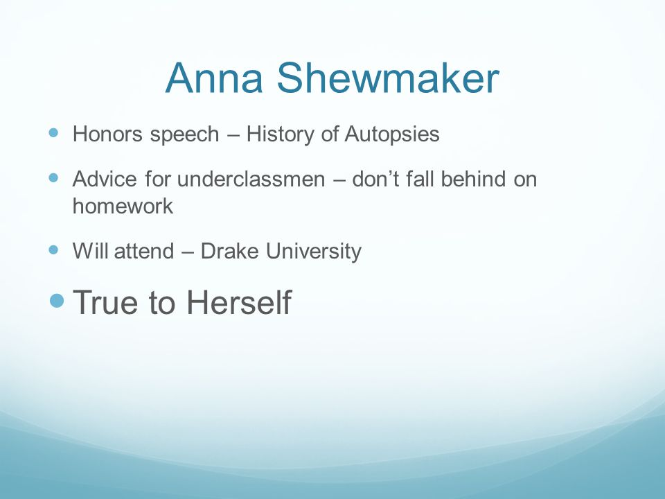 Anna Shewmaker Honors speech – History of Autopsies Advice for underclassmen – dont fall behind on homework Will attend – Drake University True to Her