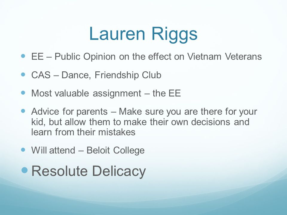 Lauren Riggs EE – Public Opinion on the effect on Vietnam Veterans CAS – Dance, Friendship Club Most valuable assignment – the EE Advice for parents –