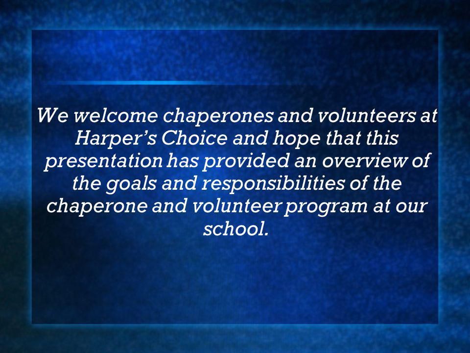 We welcome chaperones and volunteers at Harpers Choice and hope that this presentation has provided an overview of the goals and responsibilities of the chaperone and volunteer program at our school.