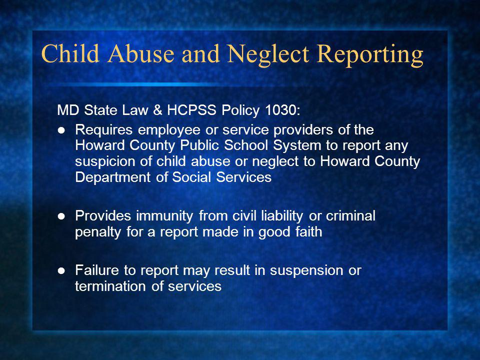Child Abuse and Neglect Reporting MD State Law & HCPSS Policy 1030: Requires employee or service providers of the Howard County Public School System to report any suspicion of child abuse or neglect to Howard County Department of Social Services Provides immunity from civil liability or criminal penalty for a report made in good faith Failure to report may result in suspension or termination of services
