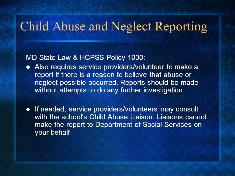 Child Abuse and Neglect Reporting MD State Law & HCPSS Policy 1030: Also requires service providers/volunteer to make a report if there is a reason to believe that abuse or neglect possible occurred.