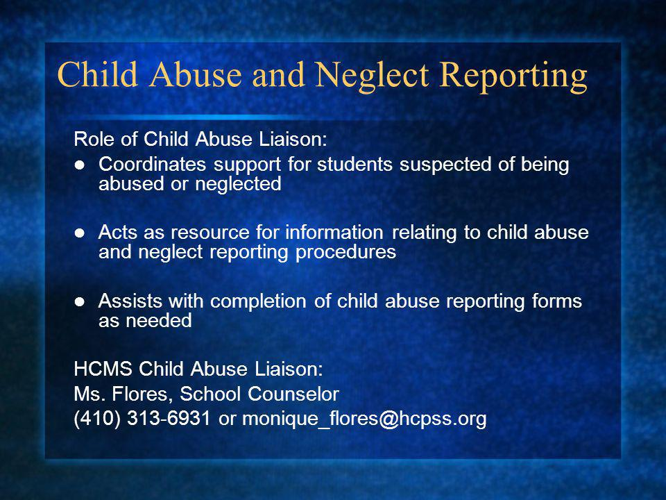 Child Abuse and Neglect Reporting Role of Child Abuse Liaison: Coordinates support for students suspected of being abused or neglected Acts as resource for information relating to child abuse and neglect reporting procedures Assists with completion of child abuse reporting forms as needed HCMS Child Abuse Liaison: Ms.