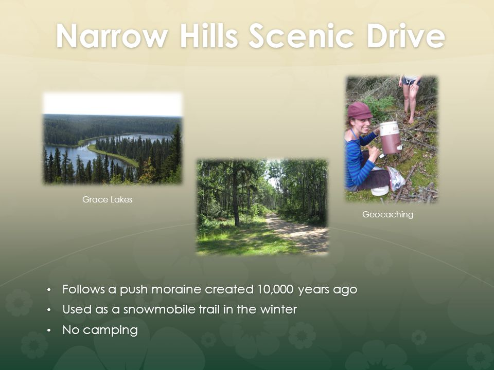 Narrow Hills Scenic Drive Follows a push moraine created 10,000 years ago Follows a push moraine created 10,000 years ago Used as a snowmobile trail in the winter Used as a snowmobile trail in the winter No camping No camping Geocaching Grace Lakes