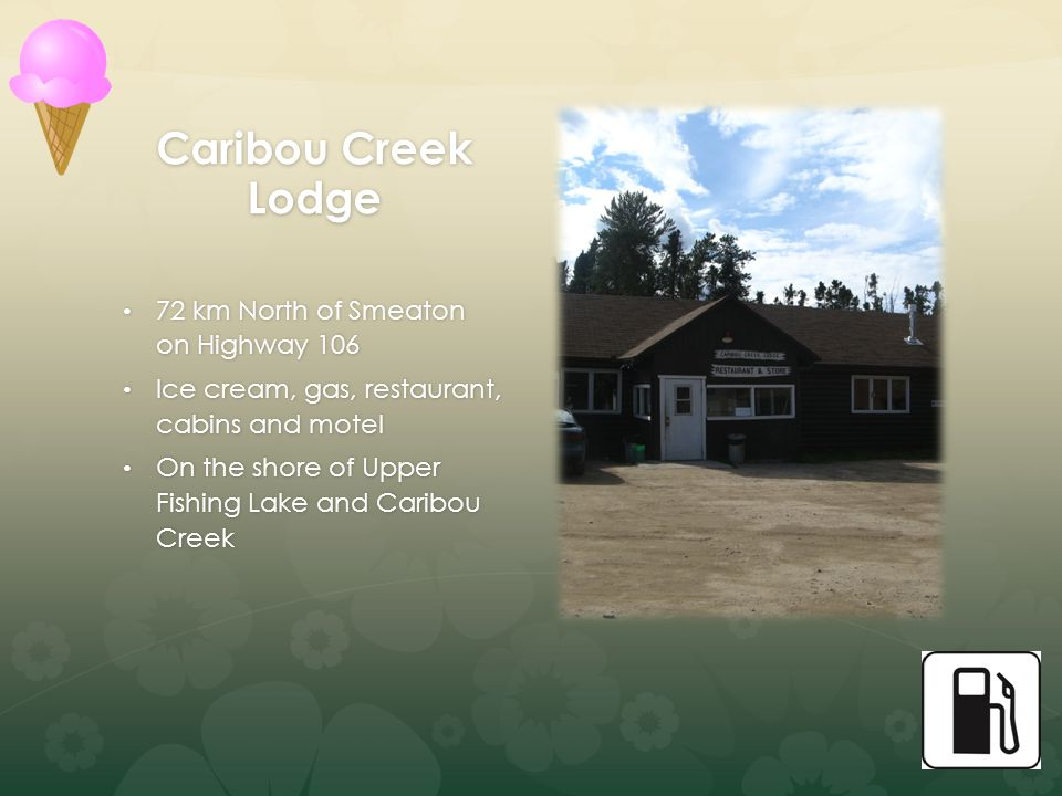 Caribou Creek Lodge 72 km North of Smeaton on Highway 106 72 km North of Smeaton on Highway 106 Ice cream, gas, restaurant, cabins and motel Ice cream, gas, restaurant, cabins and motel On the shore of Upper Fishing Lake and Caribou Creek On the shore of Upper Fishing Lake and Caribou Creek