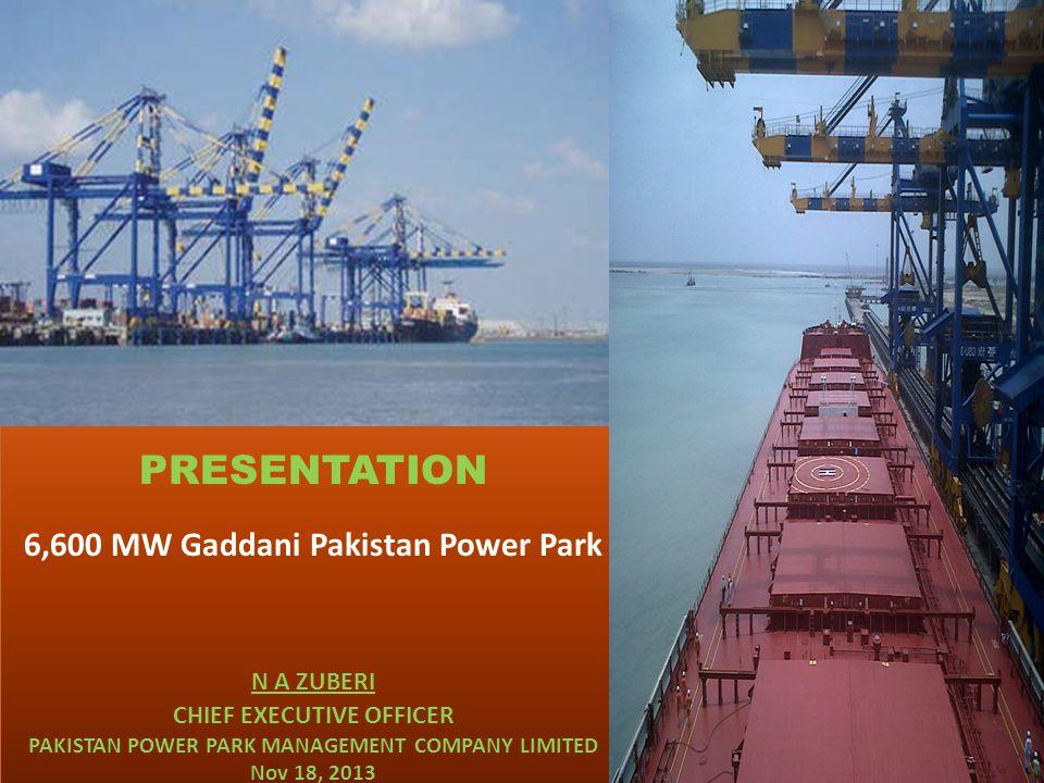 PRESENTATION 6,600 MW Gaddani Pakistan Power Park N A ZUBERI CHIEF EXECUTIVE OFFICER PAKISTAN POWER PARK MANAGEMENT COMPANY LIMITED Nov 18, 2013 PRESE