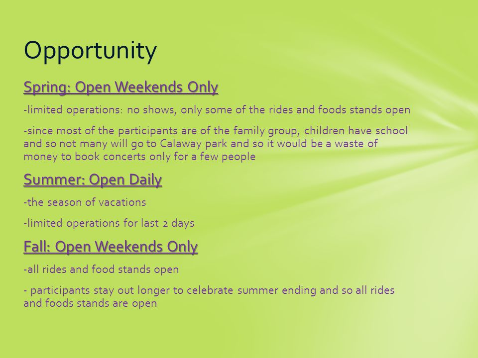 Spring: Open Weekends Only -limited operations: no shows, only some of the rides and foods stands open -since most of the participants are of the family group, children have school and so not many will go to Calaway park and so it would be a waste of money to book concerts only for a few people Summer: Open Daily -the season of vacations -limited operations for last 2 days Fall: Open Weekends Only -all rides and food stands open - participants stay out longer to celebrate summer ending and so all rides and foods stands are open Opportunity