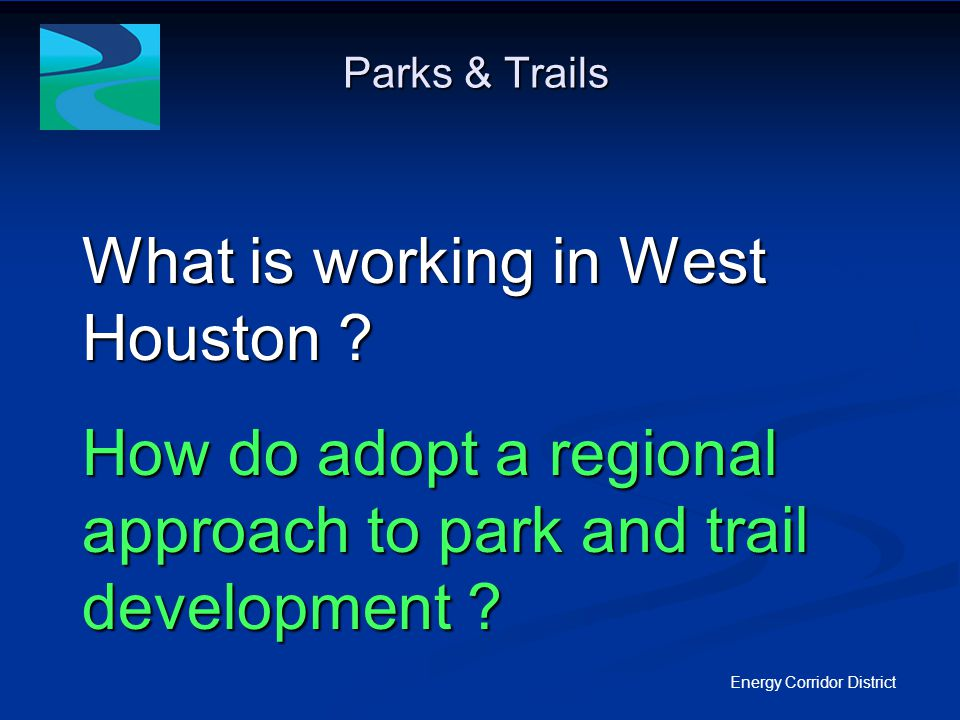 West Houston Trails Master Plan Energy Corridor District National Park Service/ Rivers, Trails & Conservation Assistance Program Began as a partnership between the National Park Service and the Energy Corridor District in January 2008 to develop a West Houston Trails Master Plan Began as a partnership between the National Park Service and the Energy Corridor District in January 2008 to develop a West Houston Trails Master Plan 6 mile radius subject area centered at State Highway 6 and IH-10 encompasses 113,000 acres 6 mile radius subject area centered at State Highway 6 and IH-10 encompasses 113,000 acres Public governing bodies in the area include USACE, Harris County Public Infrastructure, Harris County Flood Control, Harris County Pct 3, Harris County Pct 4, COH Public Works and Engineering, Planning and Development, Houston Parks & Recreation and 58 Municipal Utility Districts.