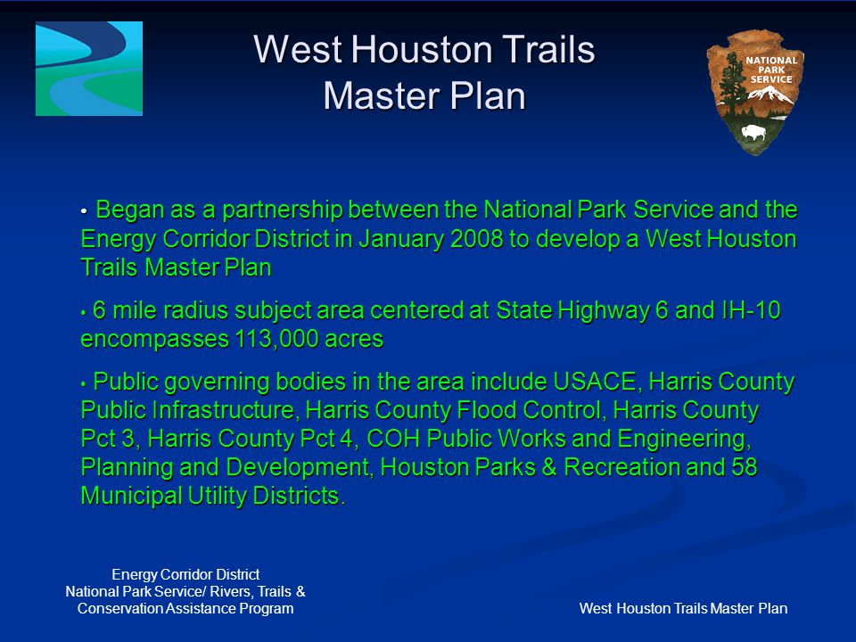 West Houston Trails Master Plan Energy Corridor District National Park Service/ Rivers, Trails & Conservation Assistance Program Goal # 1- West Houston Trails Master Plan Goal # 1 is to identify current shared-use trail systems within a 6- mile radius of IH-10 and SH 6 that are located at least in part within natural resource conservation areas and provide outdoor recreational opportunities.