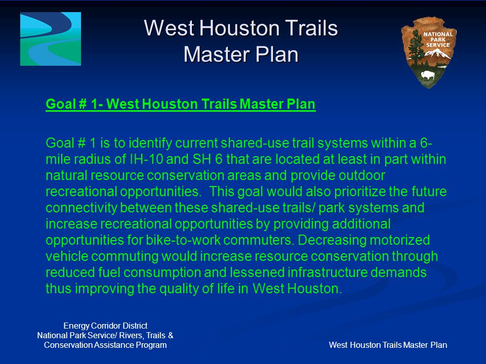 West Houston Trails Master Plan Energy Corridor District National Park Service/ Rivers, Trails & Conservation Assistance Program Goal # 2- North Eldridge Parkway Trail Goal # 2 is to design and construct a shared-use trail that provides a safe north/ south route for pedestrians and cyclists between the shared-use trails/ park systems north and south of the Addicks Dam.