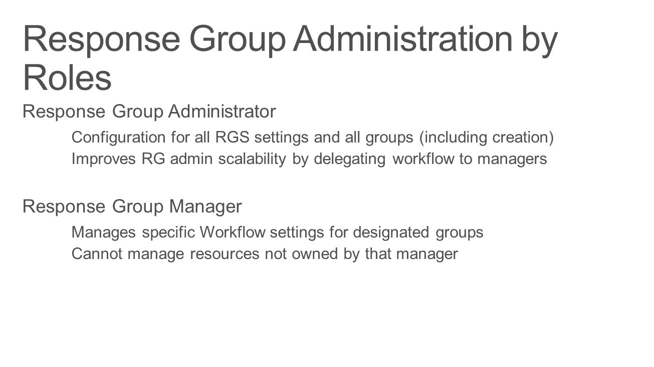 Response Group Administrator Configuration for all RGS settings and all groups (including creation) Improves RG admin scalability by delegating workflow to managers Response Group Manager Manages specific Workflow settings for designated groups Cannot manage resources not owned by that manager
