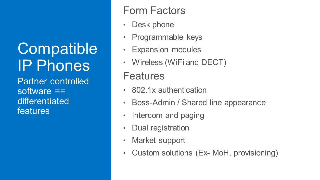 Form Factors Desk phone Programmable keys Expansion modules Wireless (WiFi and DECT) Features 802.1x authentication Boss-Admin / Shared line appearance Intercom and paging Dual registration Market support Custom solutions (Ex- MoH, provisioning)