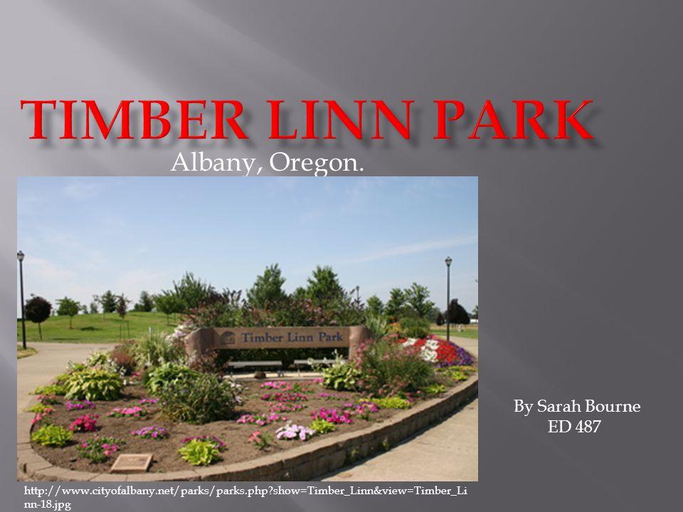 Albany, Oregon. By Sarah Bourne ED 487 http://www.cityofalbany.net/parks/parks.php?show=Timber_Linn&view=Timber_Li nn-18.jpg