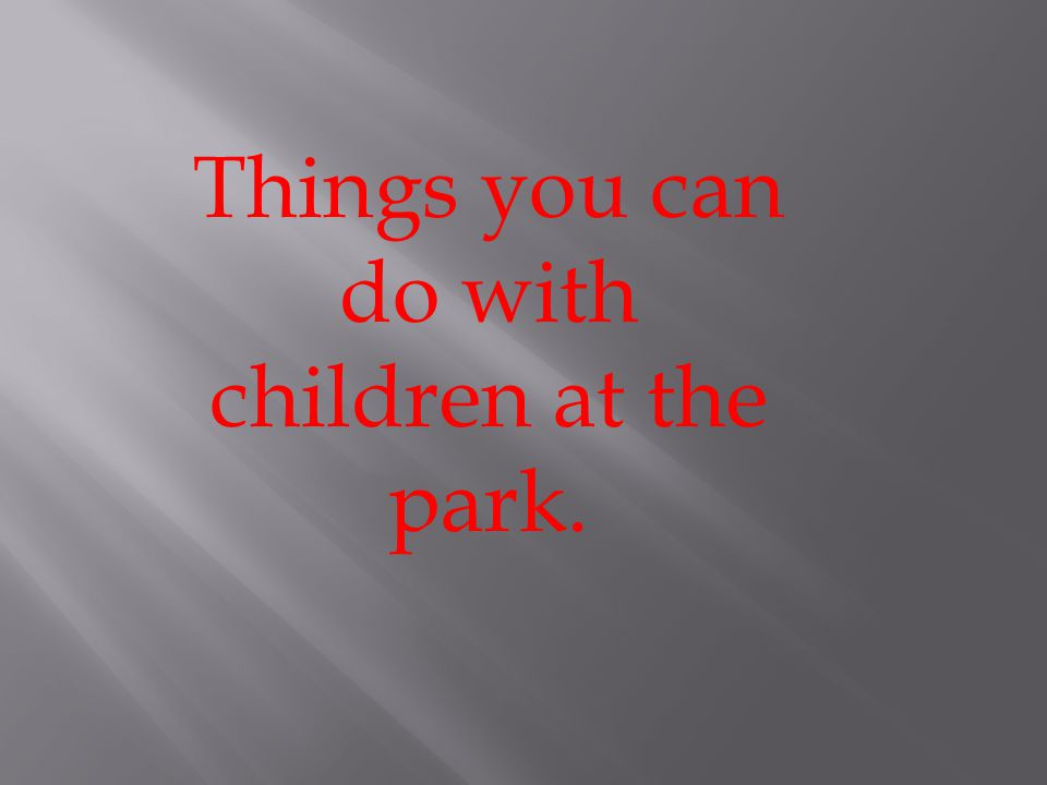 Things you can do with children at the park.