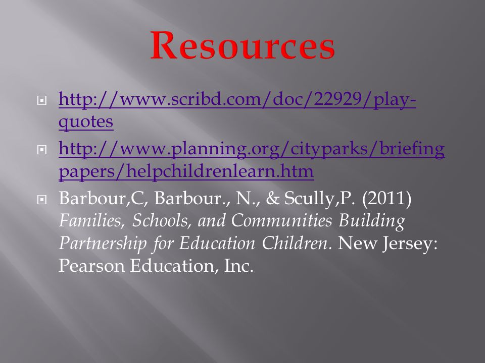 http://www.scribd.com/doc/22929/play- quotes http://www.scribd.com/doc/22929/play- quotes http://www.planning.org/cityparks/briefing papers/helpchildrenlearn.htm http://www.planning.org/cityparks/briefing papers/helpchildrenlearn.htm Barbour,C, Barbour., N., & Scully,P.
