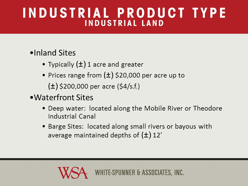Industrial Land Inland Sites Typically ( ±) 1 acre and greater Prices range from ( ±) $20,000 per acre up to ( ±) $200,000 per acre ($4/s.f.) Waterfront Sites Deep water: located along the Mobile River or Theodore Industrial Canal Barge Sites: located along small rivers or bayous with average maintained depths of ( ±) 12 Inland Sites Typically ( ±) 1 acre and greater Prices range from ( ±) $20,000 per acre up to ( ±) $200,000 per acre ($4/s.f.) Waterfront Sites Deep water: located along the Mobile River or Theodore Industrial Canal Barge Sites: located along small rivers or bayous with average maintained depths of ( ±) 12