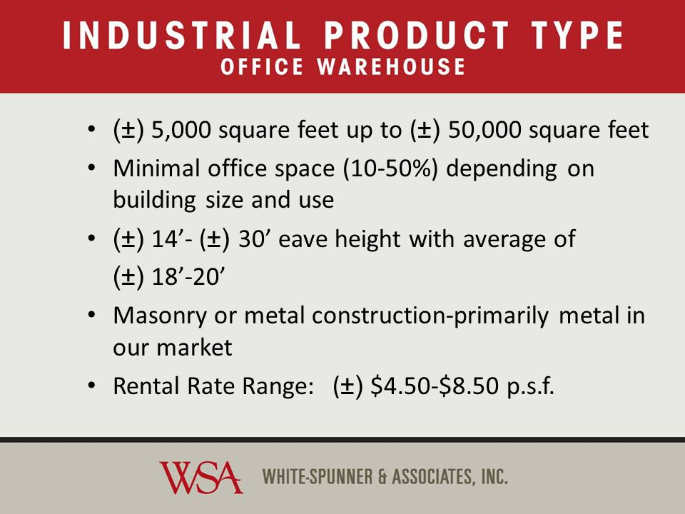 Office-Warehouse (±) 5,000 square feet up to +/-50,000 square feet Minimal office space (10-50%) depending on building size and use (±) 14-+/-30 eave height with average of (±) 18-20 Masonry or metal construction-primarily metal in our market Rental Rate Range: ( ±) $4.50-$8.50 p.s.f.
