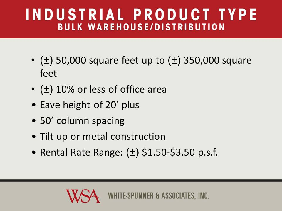 Bulk Warehouse/Distribution (±) 50,000 square feet up to (±) 350,000 square feet (±) 10% or less of office area Eave height of 20 plus 50 column spacing Tilt up or metal construction Rental Rate Range: (±) $1.50-$3.50 p.s.f.
