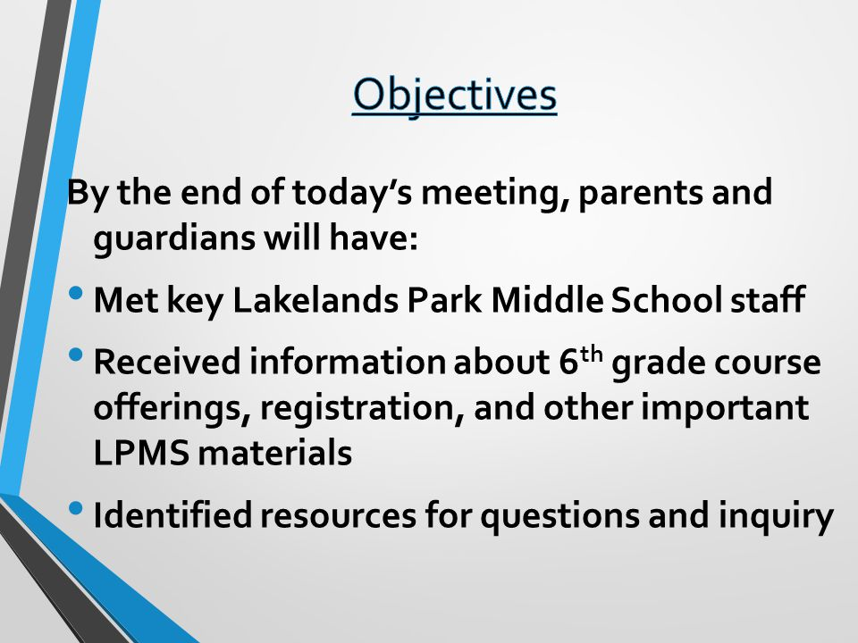 By the end of todays meeting, parents and guardians will have: Met key Lakelands Park Middle School staff Received information about 6 th grade course offerings, registration, and other important LPMS materials Identified resources for questions and inquiry