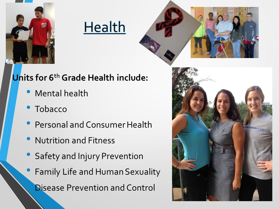 Units for 6 th Grade Health include: Mental health Tobacco Personal and Consumer Health Nutrition and Fitness Safety and Injury Prevention Family Life and Human Sexuality Disease Prevention and Control