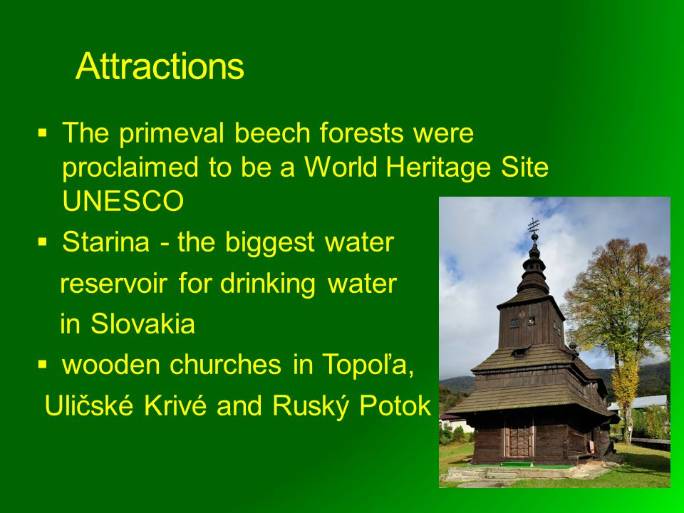 Attractions The primeval beech forests were proclaimed to be a World Heritage Site UNESCO Starina - the biggest water reservoir for drinking water in Slovakia wooden churches in Topoľa, Uličské Krivé and Ruský Potok
