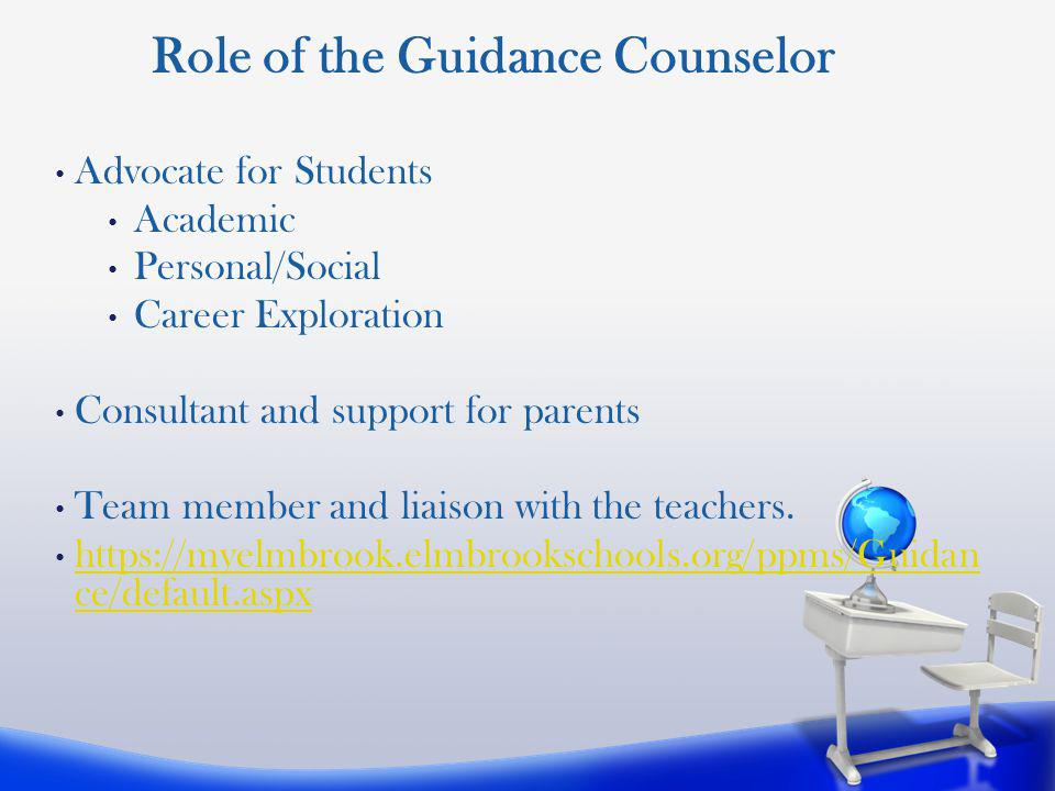 Advocate for Students Academic Personal/Social Career Exploration Consultant and support for parents Team member and liaison with the teachers.